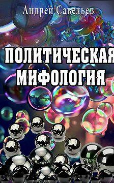 Андрей Савельев - Политическая мифология
