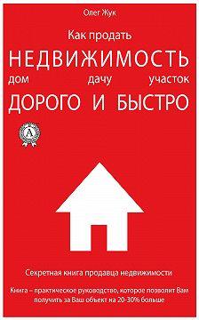 Олег Жук - Как продать недвижимость: дом, дачу, участок максимально дорого и быстро