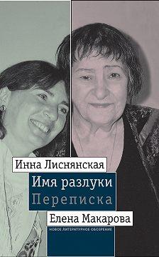 Инна Лиснянская - Имя разлуки: Переписка Инны Лиснянской и Елены Макаровой
