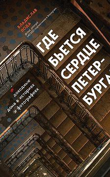 Владислав Пода - Где бьется сердце Петербурга? Доходные дома в историях и фотографиях