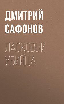 Дмитрий Сафонов - Ласковый убийца