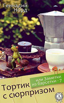 Геннадий Норд - Тортик с сюрпризом, или Заметки из барсетки-7