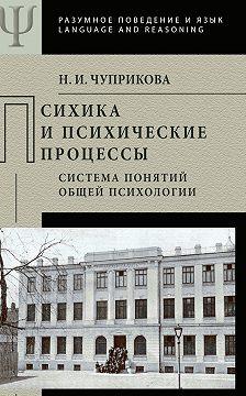 Наталия Чуприкова - Психика и психические процессы. Система понятий общей психологии
