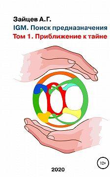 Александр Зайцев - IGM. Поиск предназначения. Том 1. Приближение к тайне
