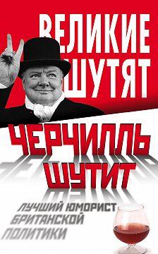 Unidentified author - Черчилль шутит. Лучший юморист британской политики