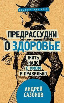 Андрей Сазонов - Предрассудки о здоровье. Жить надо с умом и правильно