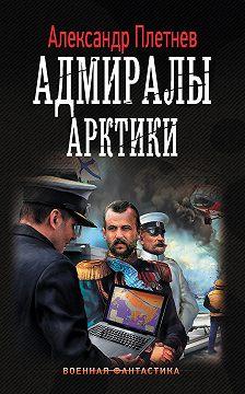 Александр Плетнёв - Адмиралы Арктики