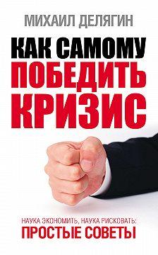 Михаил Делягин - Как самому победить кризис. Наука экономить, наука рисковать