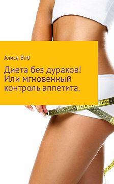 Алиса Bird - Диета без дураков! Или мгновенный контроль аппетита