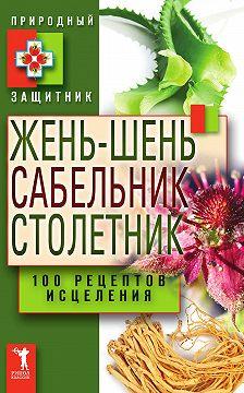 Неустановленный автор - Жень-шень, сабельник, столетник. 100 рецептов исцеления