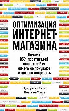 Дэн Кроксен-Джон - Оптимизация интернет-магазина. Почему 95% посетителей вашего сайта ничего не покупают и как это исправить