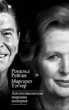 Маргарет Тэтчер - Англосаксонская мировая империя