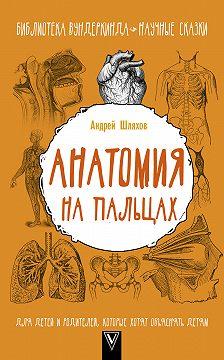 Андрей Шляхов - Анатомия на пальцах. Для детей и родителей, которые хотят объяснять детям