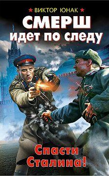Виктор Юнак - СМЕРШ идет по следу. Спасти Сталина!