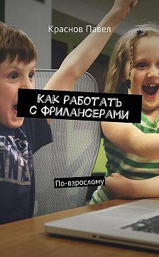 Павел Краснов - Как работать сфрилансерами. По-взрослому