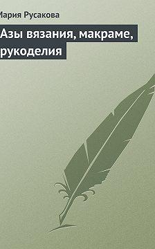 Мария Русакова - Азы вязания, макраме, рукоделия