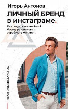 Игорь Антонов - Личный бренд в Инстаграме. Как создать мощнейший бренд, развить его и заработать миллион