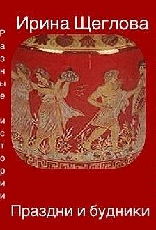 Ирина Щеглова - Праздни и будники (сборник)