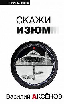 Василий Аксенов - Скажи изюм