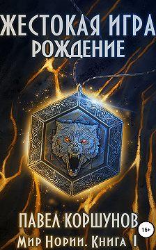 Павел Коршунов - Жестокая игра. Книга 1. Рождение