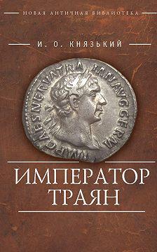 Игорь Князький - Император Траян