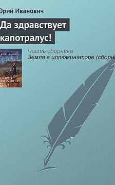 Юрий Иванович - Да здравствует капотралус!