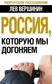 Лев Вершинин - Россия, которую мы догоняем