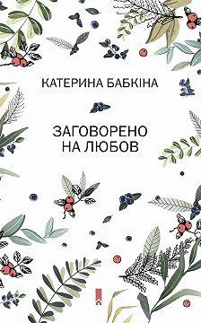 Катерина Бабкіна - Заговорено на любов