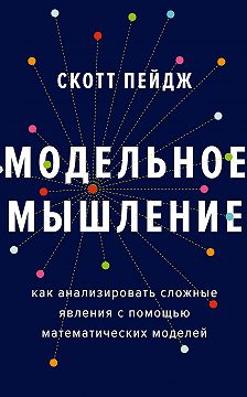 Скотт Пейдж - Модельное мышление. Как анализировать сложные явления с помощью математических моделей