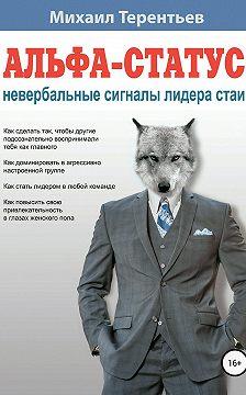 Михаил Терентьев - Альфа-статус. Невербальные сигналы лидера стаи