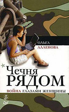 Ольга Аленова - Чечня рядом. Война глазами женщины