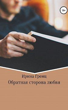Ирина Гренц - Обратная сторона любви