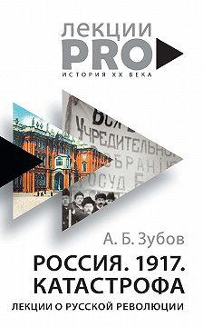 Андрей Зубов - Россия. 1917. Катастрофа. Лекции о Русской революции