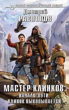 Дмитрий Распопов - Мастер клинков: Начало пути. Клинок выковывается (сборник)