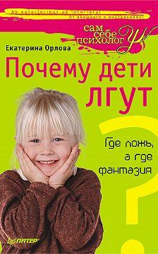 Екатерина Орлова - Почему дети лгут? Где ложь, а где фантазия