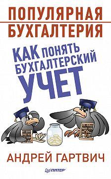 Андрей Гартвич - Популярная бухгалтерия. Как понять бухгалтерский учет