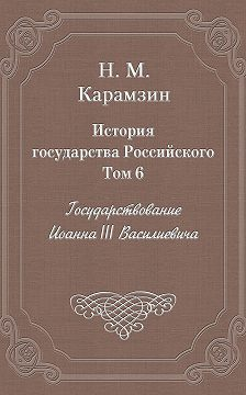 Николай Карамзин - История государства Российского. Том 6. Государствование Иоанна III Василиевича