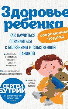 Сергей Бутрий - Здоровье ребенка: современный подход. Как научиться справляться с болезнями и собственной паникой