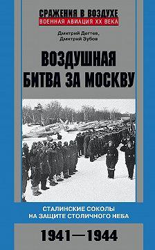 Дмитрий Дёгтев - Воздушная битва за Москву. Сталинские соколы на защите столичного неба. 1941–1944