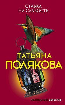 Татьяна Полякова - Ставка на слабость