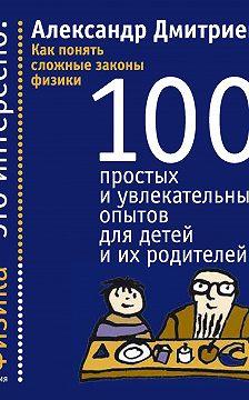 Александр Дмитриев - Как понять сложные законы физики. 100 простых и увлекательных опытов для детей и их родителей