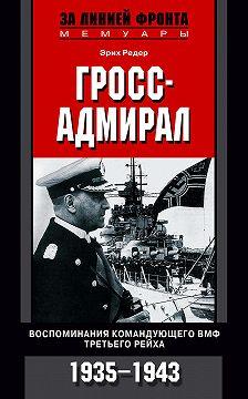 Эрих Редер - Гросс-адмирал. Воспоминания командующего ВМФ Третьего рейха. 1935-1943