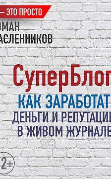 Роман Масленников - СуперБлог: Как заработать деньги и репутацию в Живом Журнале?