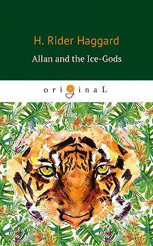 Генри Райдер Хаггард - Allan and the Ice-Gods