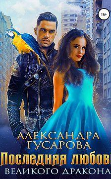 Александра Гусарова - Последняя любовь великого дракона