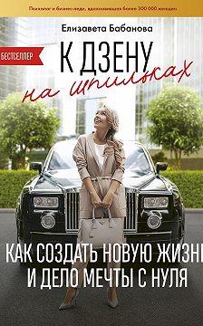 Елизавета Бабанова - К дзену на шпильках. Как создать новую жизнь и дело мечты с нуля