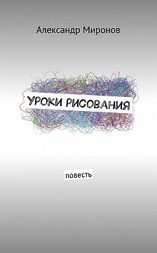 Александр Миронов - Уроки рисования. Повесть