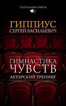Сергей Гиппиус - Актерский тренинг. Гимнастика чувств