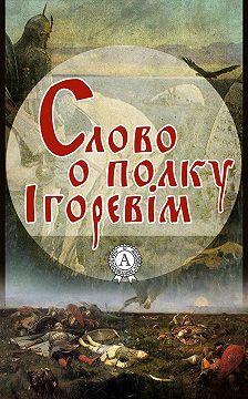 Неизвестный автор - Слово о полку Ігоревім