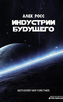Алек Росс - Индустрии будущего